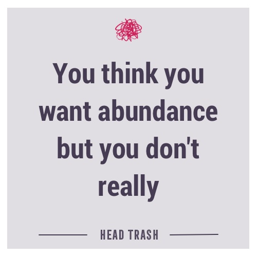 You think you want abundance but you don't really