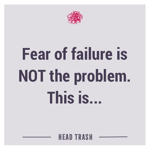 Fear of failure is NOT the problem. This is.