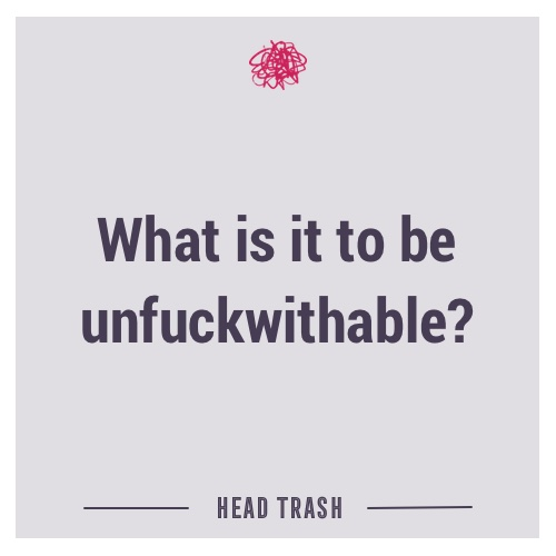 What is it to be unfuckwithable?